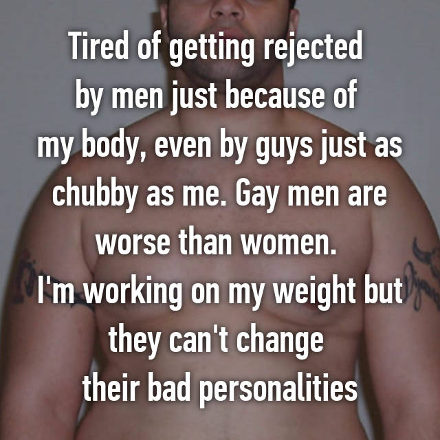 Tired of getting rejected  by men just because of  my body, even by guys just as chubby as me. Gay men are worse than women.  I'm working on my weight but they can't change  their bad personalities