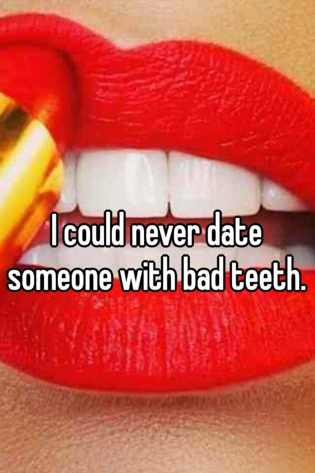 Dating someone bad teeth