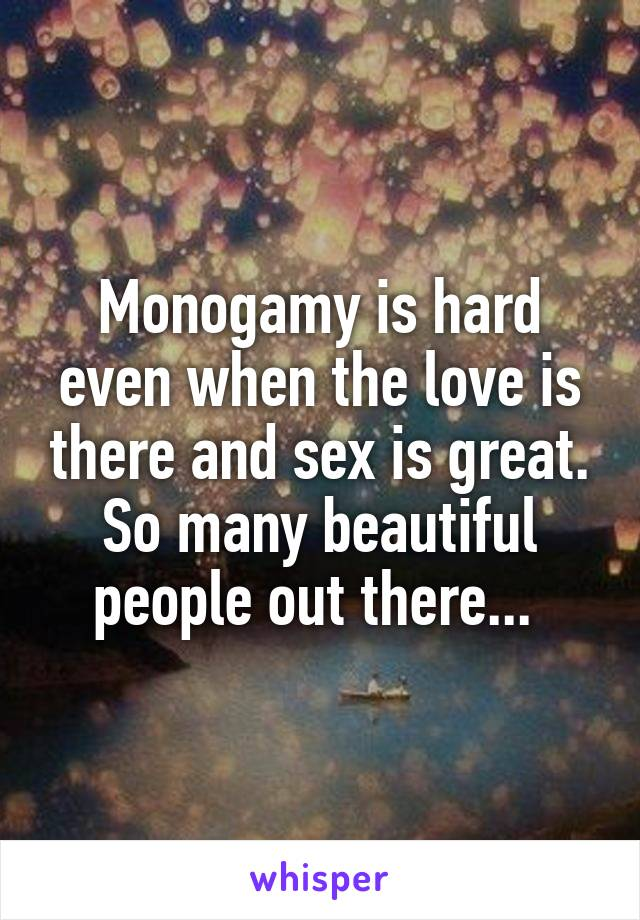 Monogamy is hard even when the love is there and sex is great. So many beautiful people out there...