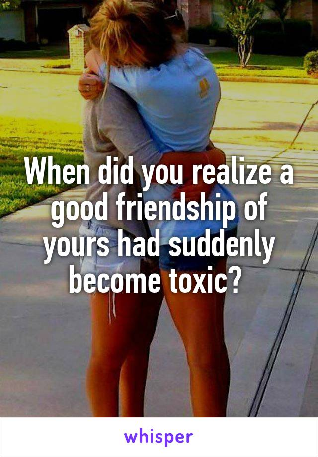 When did you realize a good friendship of yours had suddenly become toxic?