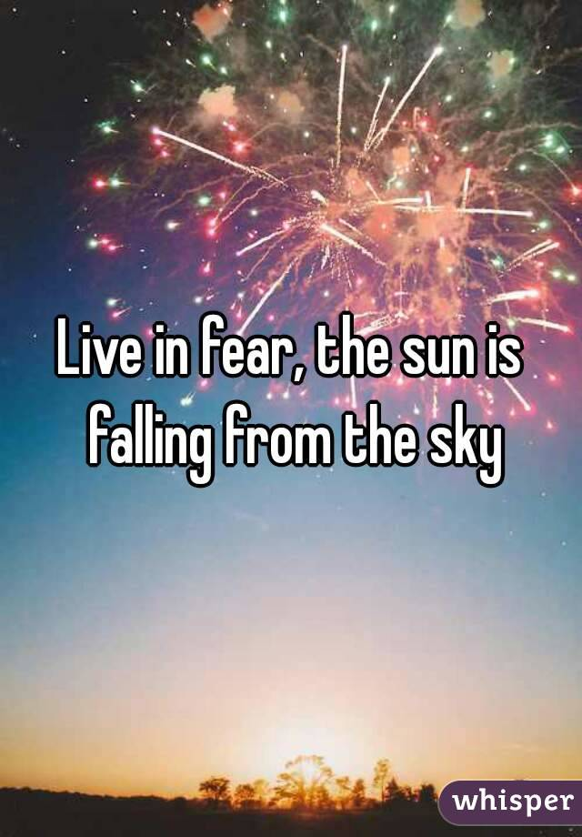 Live in fear, the sun is falling from the sky