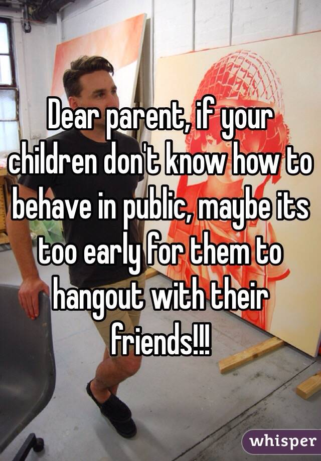 Dear parent, if your children don't know how to behave in public, maybe its too early for them to hangout with their friends!!!