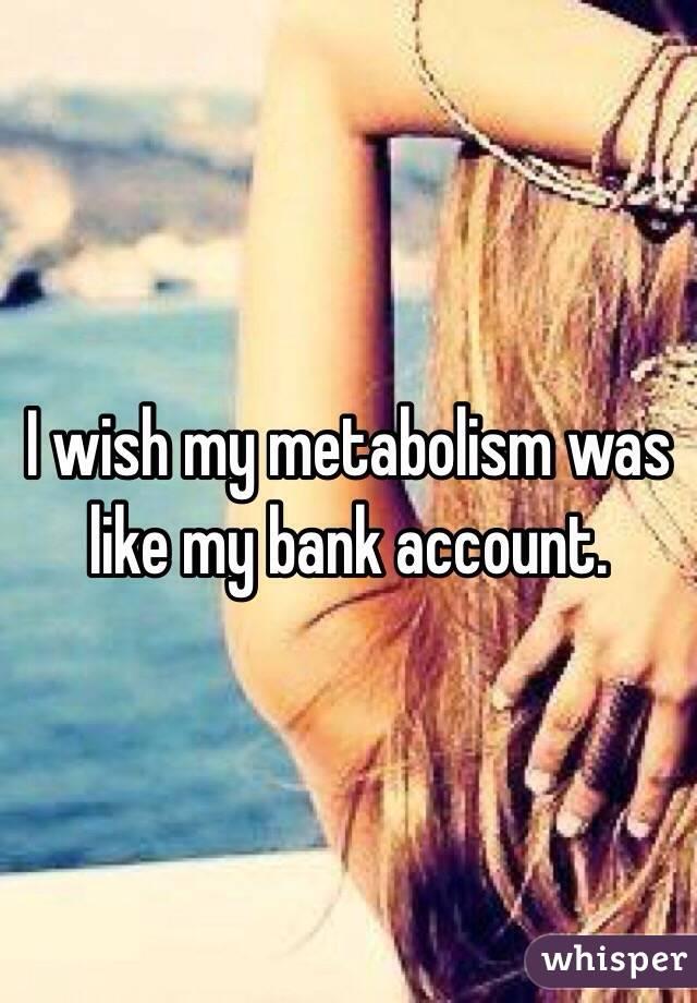 I wish my metabolism was like my bank account.