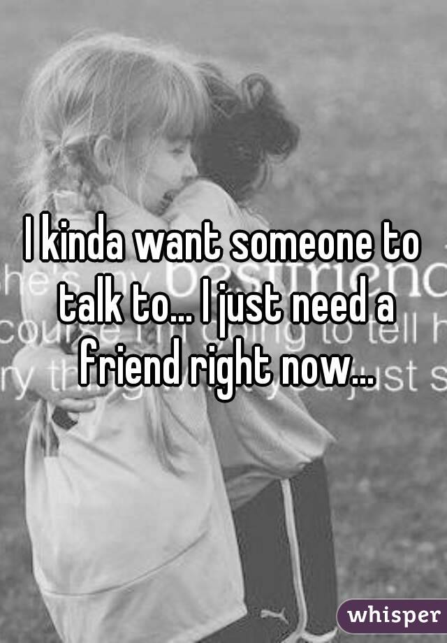 I kinda want someone to talk to... I just need a friend right now...