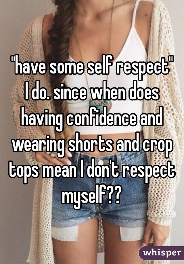 """""""have some self respect"""" I do. since when does having confidence and wearing shorts and crop tops mean I don't respect myself??"""