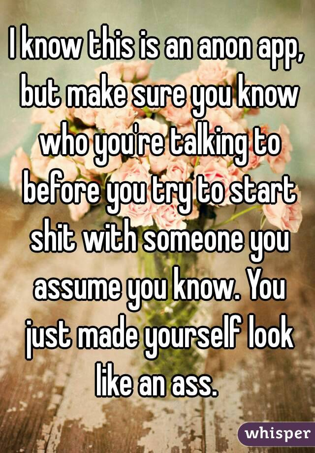 I know this is an anon app, but make sure you know who you're talking to before you try to start shit with someone you assume you know. You just made yourself look like an ass.