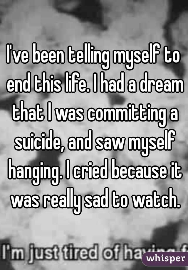 I've been telling myself to end this life. I had a dream that I was committing a suicide, and saw myself hanging. I cried because it was really sad to watch.