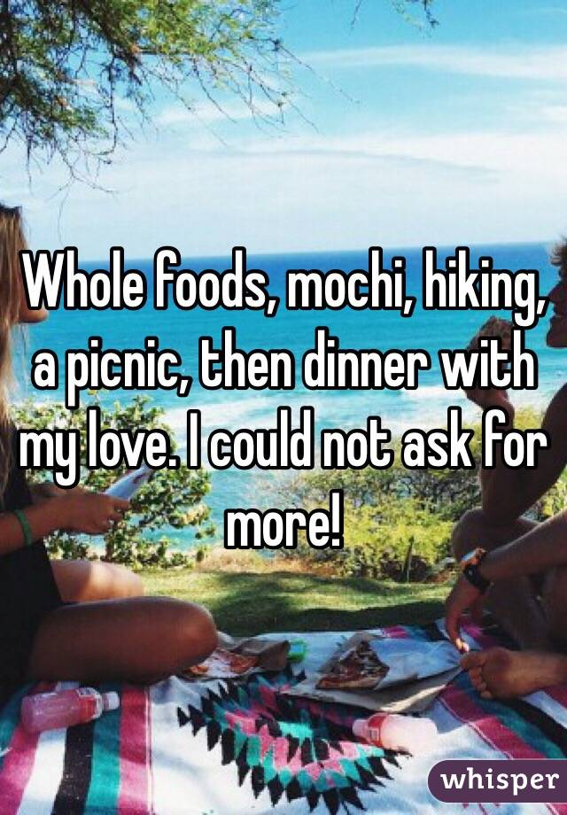 Whole foods, mochi, hiking, a picnic, then dinner with my love. I could not ask for more!