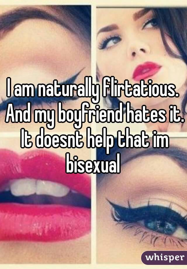 I am naturally flirtatious. And my boyfriend hates it. It doesnt help that im bisexual