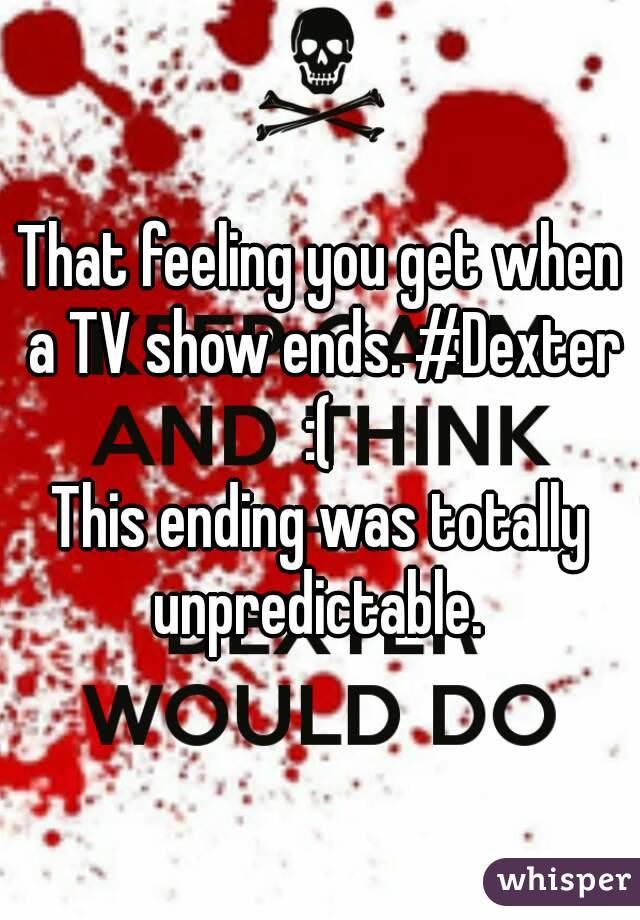 That feeling you get when a TV show ends. #Dexter :(  This ending was totally unpredictable.