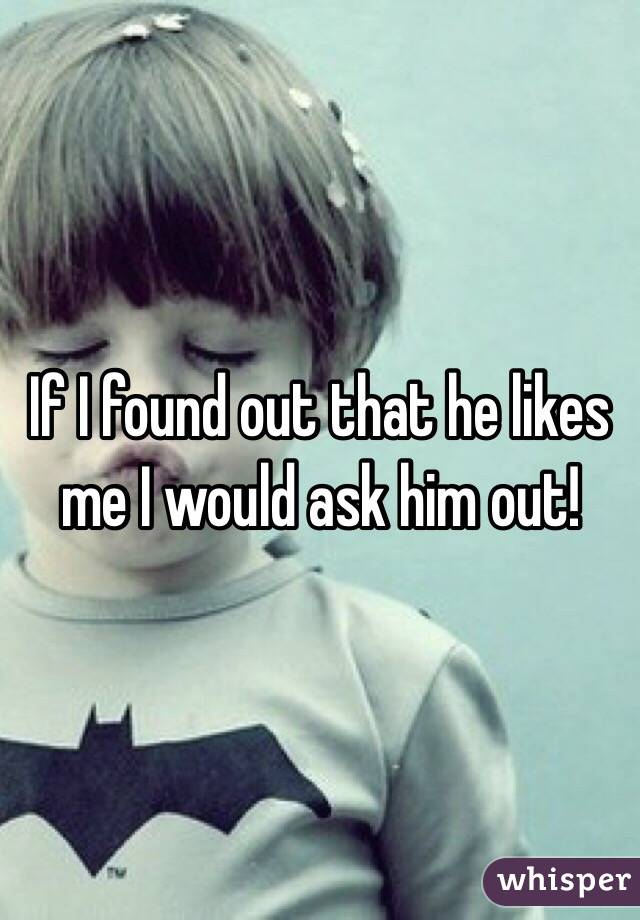 If I found out that he likes me I would ask him out!