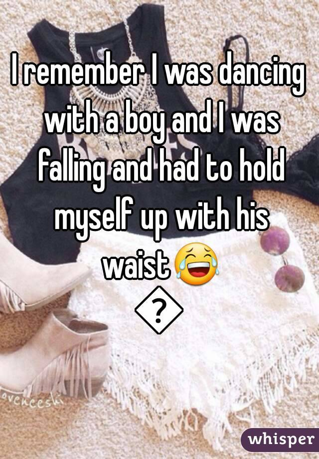 I remember I was dancing with a boy and I was falling and had to hold myself up with his waist😂😂