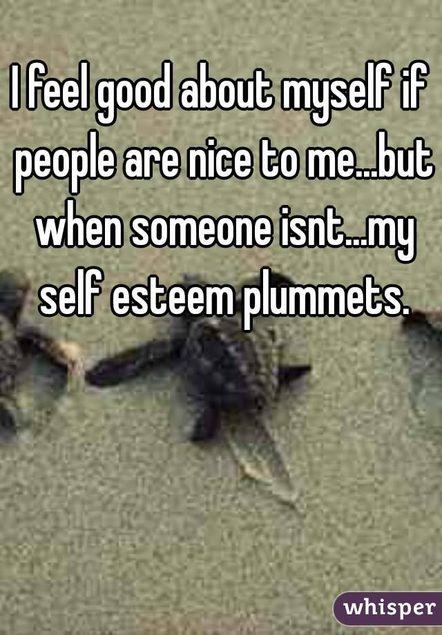 I feel good about myself if people are nice to me...but when someone isnt...my self esteem plummets.