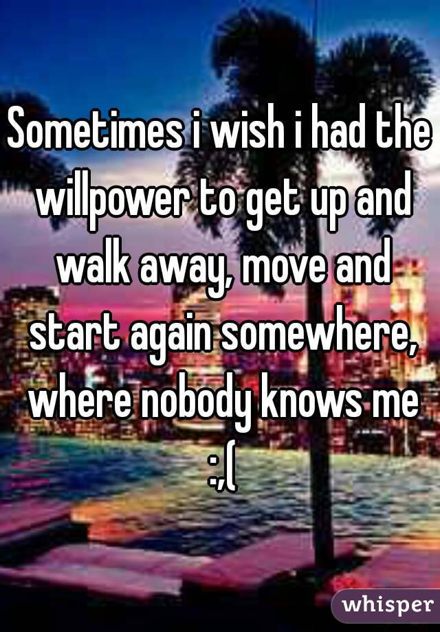 Sometimes i wish i had the willpower to get up and walk away, move and start again somewhere, where nobody knows me :,(