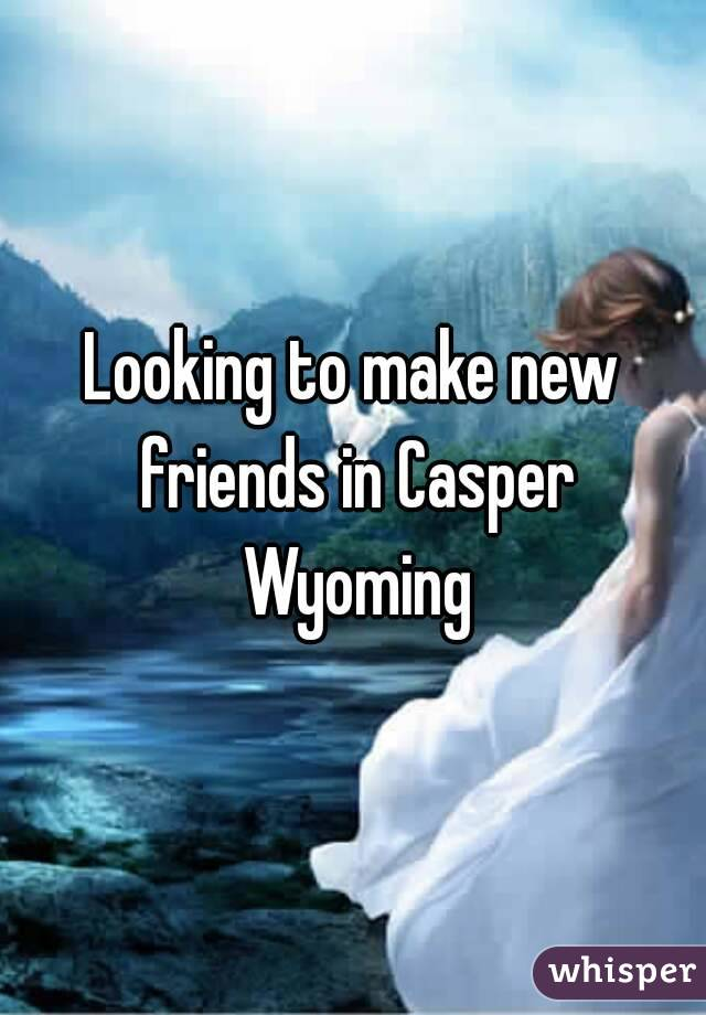 Looking to make new friends in Casper Wyoming