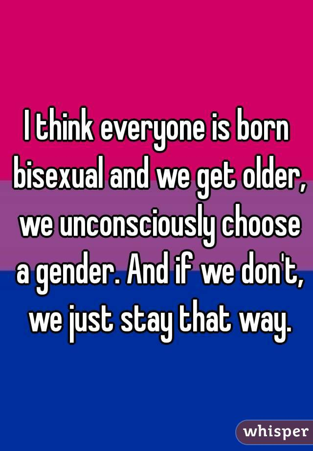 I think everyone is born bisexual and we get older, we unconsciously choose a gender. And if we don't, we just stay that way.