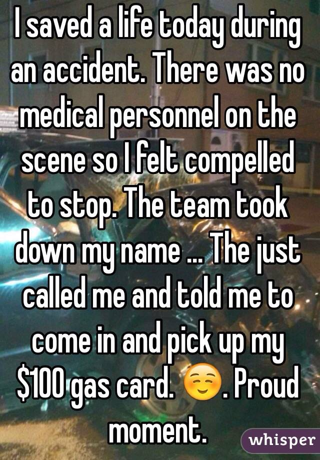 I saved a life today during an accident. There was no medical personnel on the scene so I felt compelled to stop. The team took down my name ... The just called me and told me to come in and pick up my $100 gas card. ☺️. Proud moment.