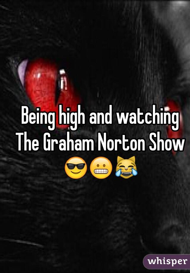 Being high and watching The Graham Norton Show 😎😬😹