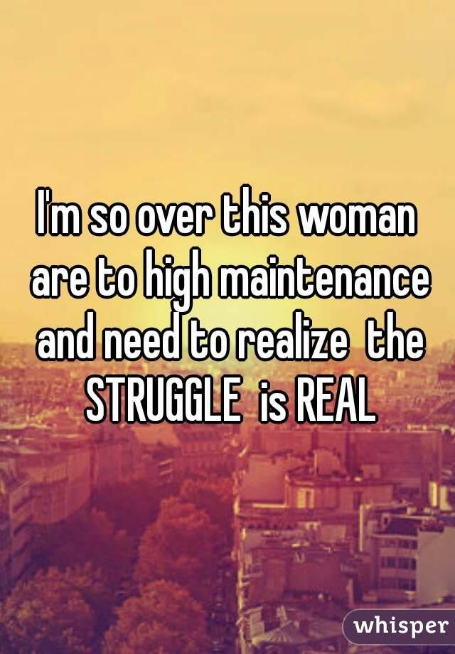 I'm so over this woman are to high maintenance and need to realize  the STRUGGLE  is REAL