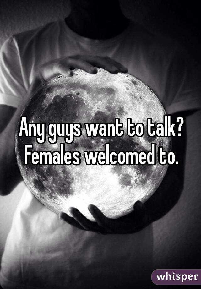 Any guys want to talk? Females welcomed to.