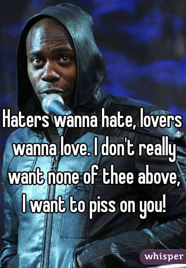 Haters wanna hate, lovers wanna love. I don't really want none of thee above, I want to piss on you!