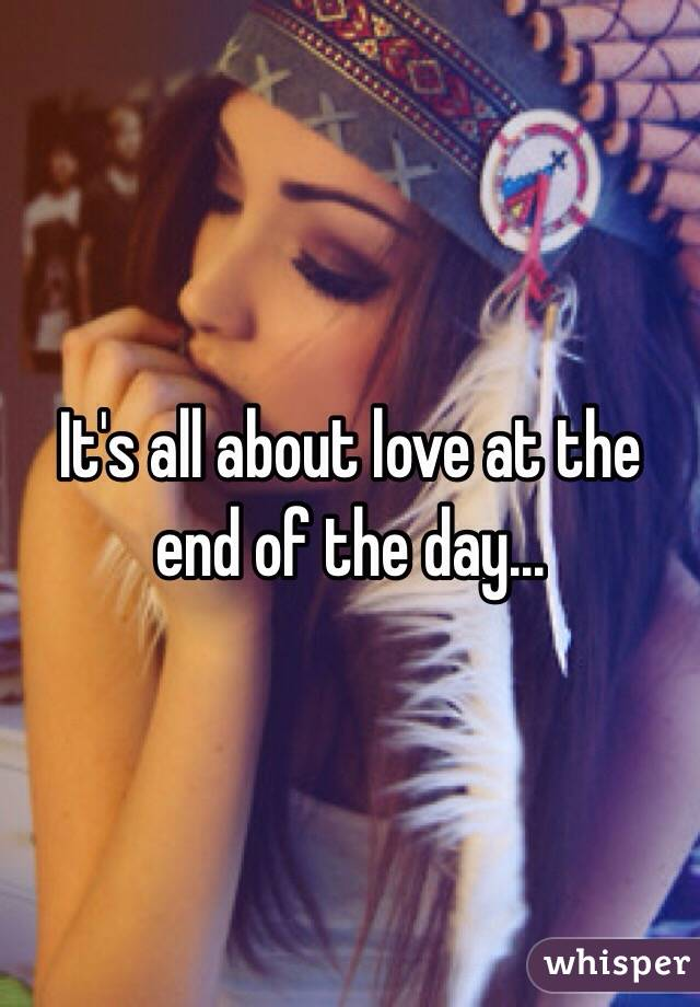 It's all about love at the end of the day...