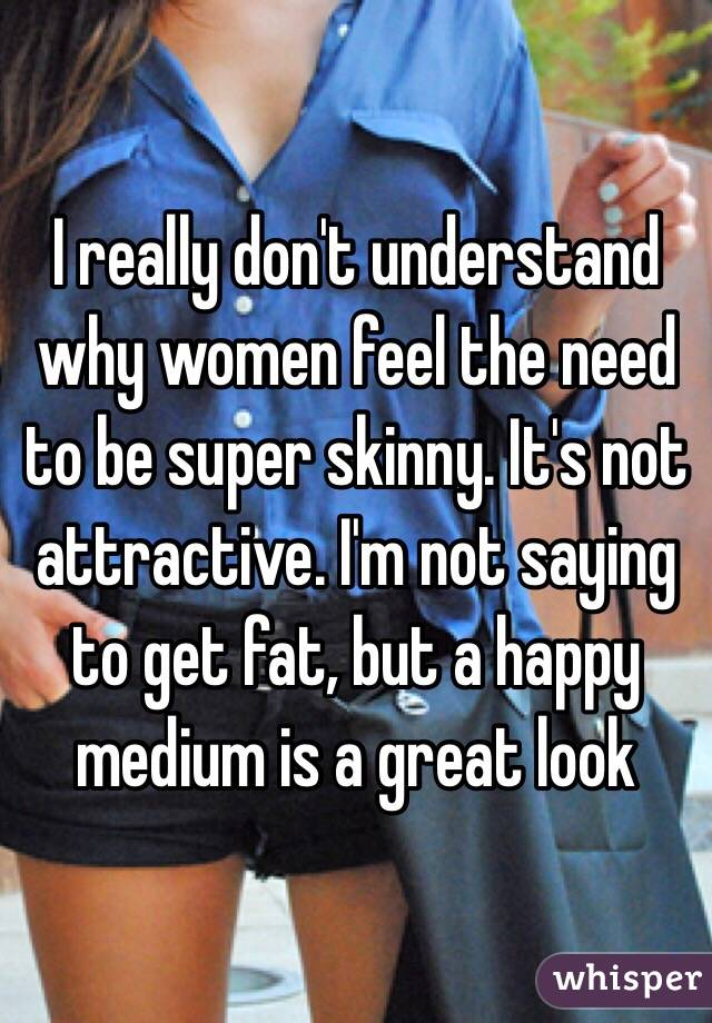 I really don't understand why women feel the need to be super skinny. It's not attractive. I'm not saying to get fat, but a happy medium is a great look
