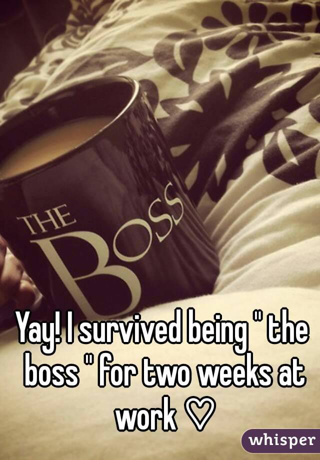 """Yay! I survived being """" the boss """" for two weeks at work ♡"""