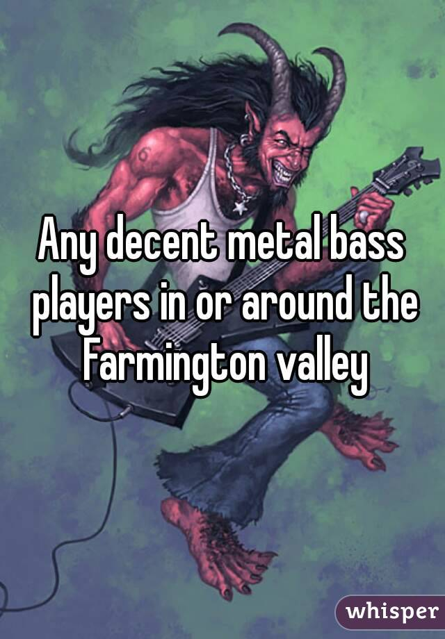 Any decent metal bass players in or around the Farmington valley