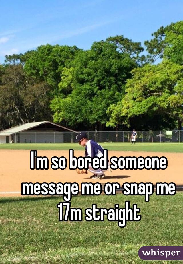 I'm so bored someone message me or snap me  17m straight