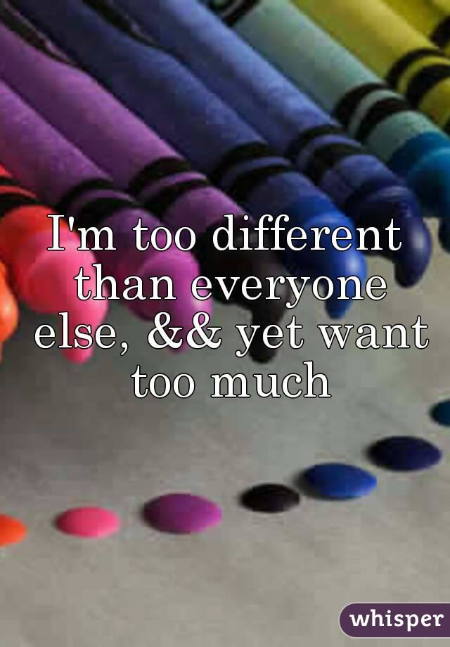I'm too different than everyone else, && yet want too much