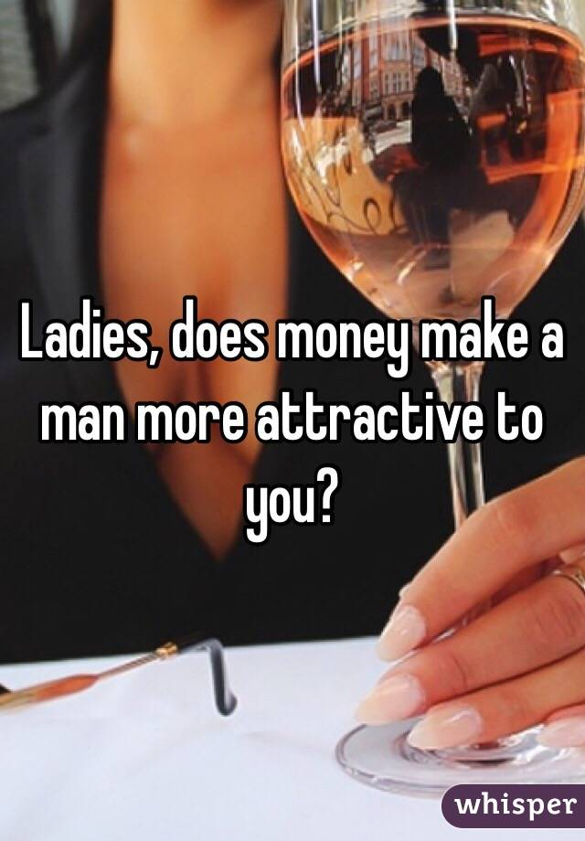 Ladies, does money make a man more attractive to you?