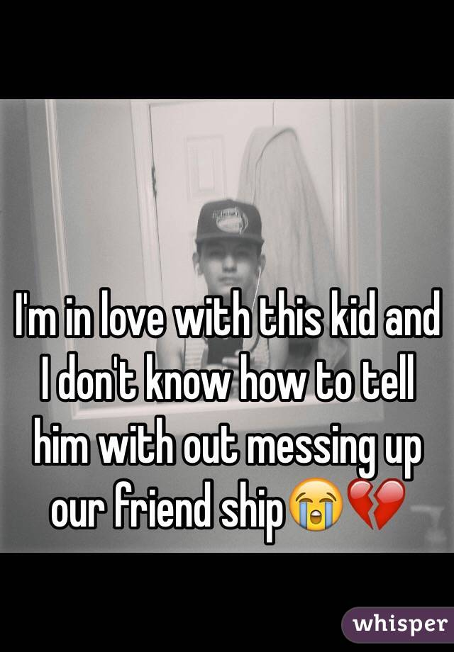 I'm in love with this kid and I don't know how to tell him with out messing up our friend ship😭💔