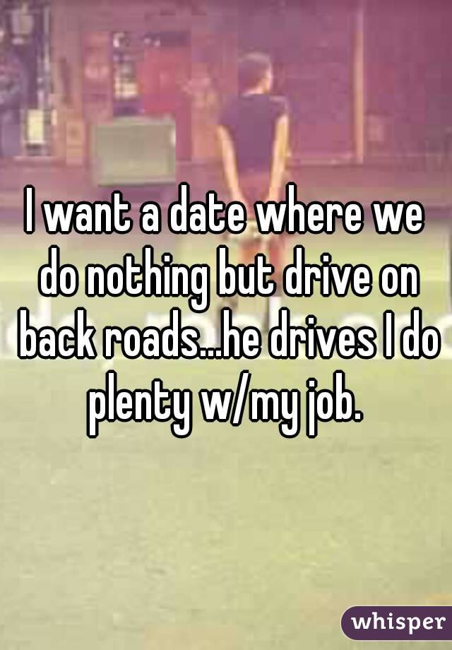 I want a date where we do nothing but drive on back roads...he drives I do plenty w/my job.