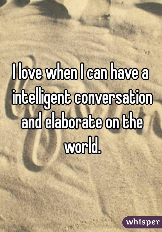 I love when I can have a intelligent conversation and elaborate on the world.