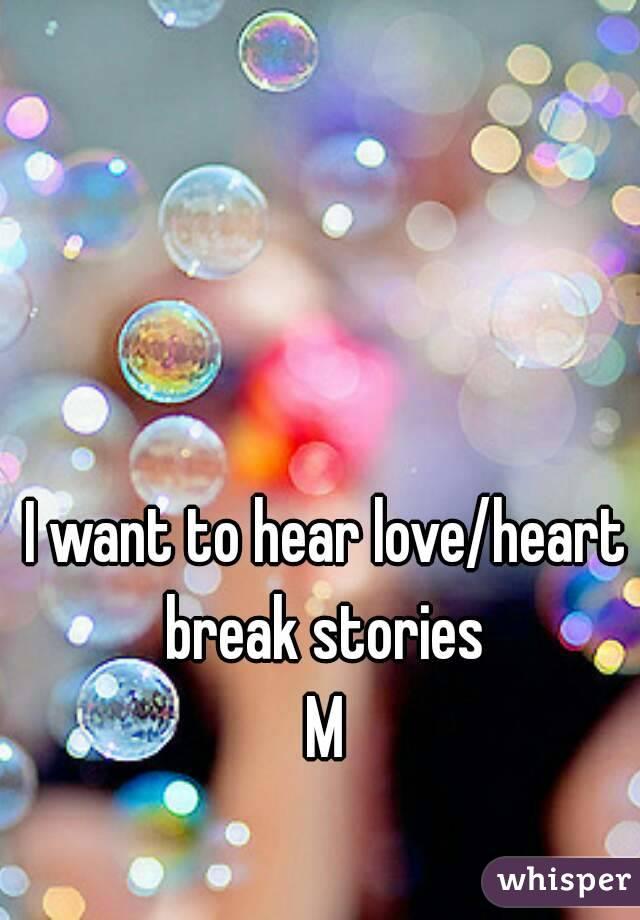 I want to hear love/heart break stories  M