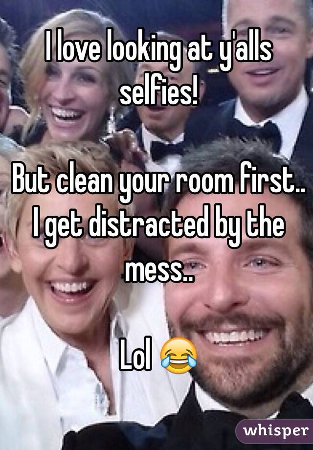 I love looking at y'alls selfies!   But clean your room first.. I get distracted by the mess..   Lol 😂