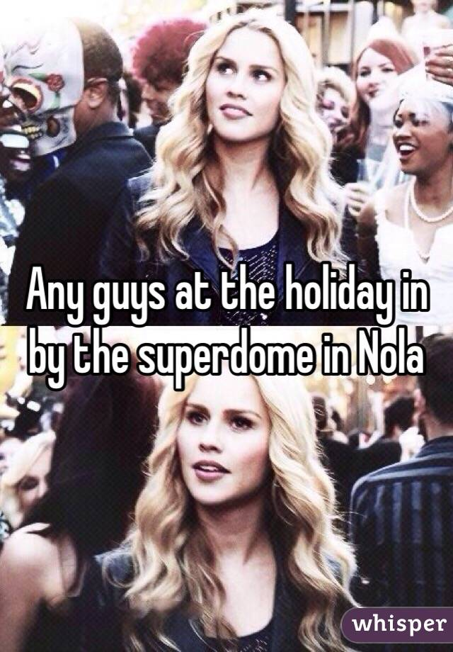 Any guys at the holiday in by the superdome in Nola