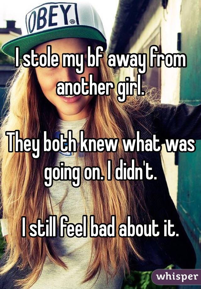 I stole my bf away from another girl.   They both knew what was going on. I didn't.   I still feel bad about it.