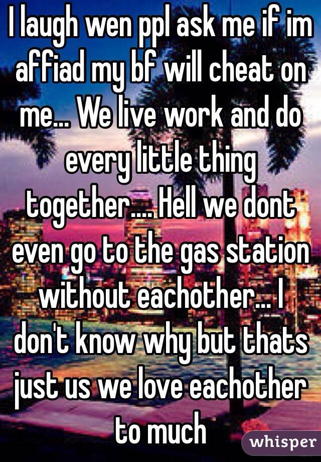 I laugh wen ppl ask me if im affiad my bf will cheat on me... We live work and do every little thing together.... Hell we dont even go to the gas station without eachother... I don't know why but thats just us we love eachother to much