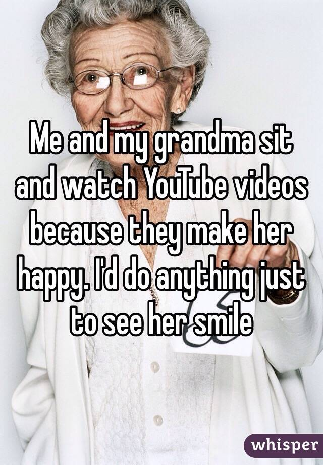 Me and my grandma sit and watch YouTube videos because they make her happy. I'd do anything just to see her smile