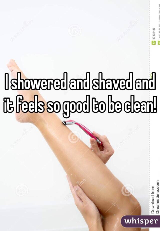 I showered and shaved and it feels so good to be clean!