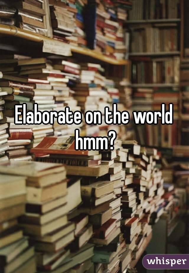 Elaborate on the world hmm?