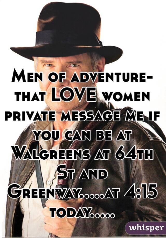 Men of adventure-that LOVE women private message me if you can be at Walgreens at 64th St and Greenway.....at 4:15 today.....