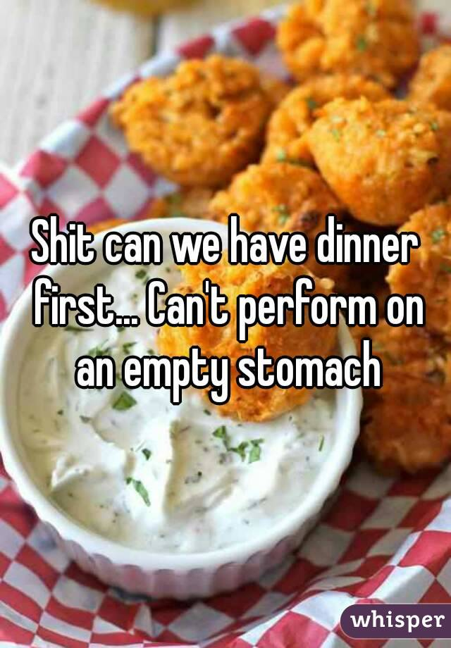 Shit can we have dinner first... Can't perform on an empty stomach