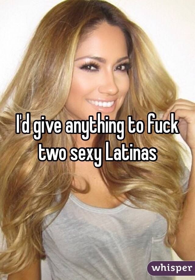 I'd give anything to fuck two sexy Latinas