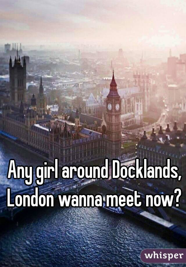 Any girl around Docklands, London wanna meet now?