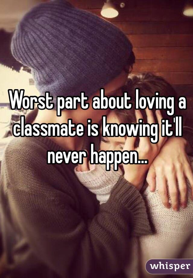 Worst part about loving a classmate is knowing it'll never happen...