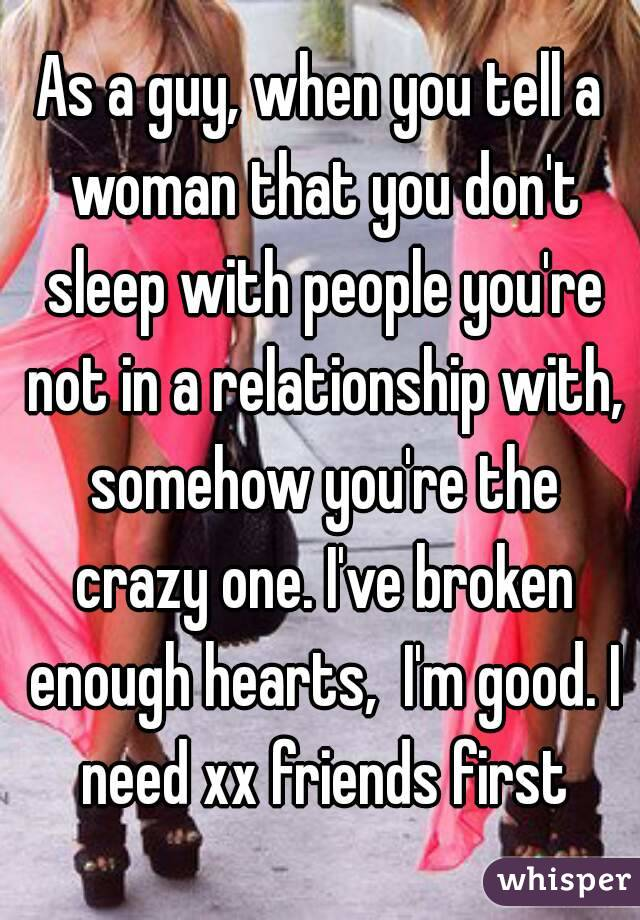 As a guy, when you tell a woman that you don't sleep with people you're not in a relationship with, somehow you're the crazy one. I've broken enough hearts,  I'm good. I need xx friends first