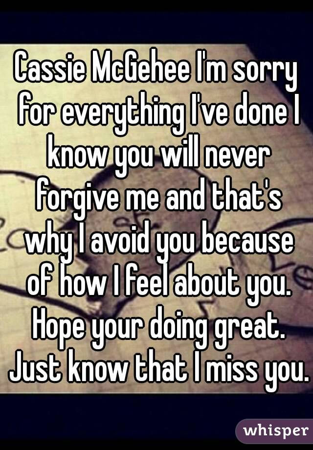 Cassie McGehee I'm sorry for everything I've done I know you will never forgive me and that's why I avoid you because of how I feel about you. Hope your doing great. Just know that I miss you.